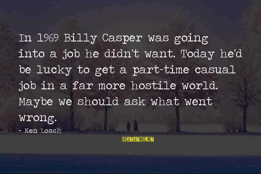 He Was Wrong Sayings By Ken Loach: In 1969 Billy Casper was going into a job he didn't want. Today he'd be