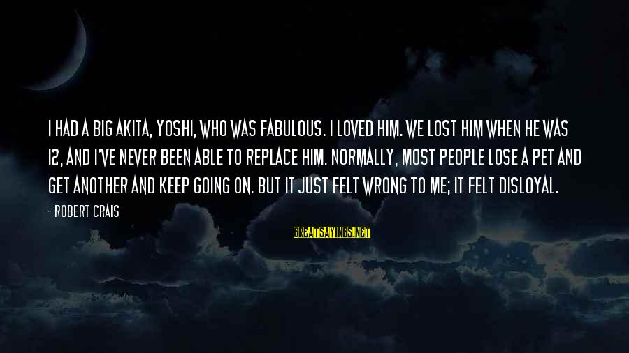 He Was Wrong Sayings By Robert Crais: I had a big Akita, Yoshi, who was fabulous. I loved him. We lost him