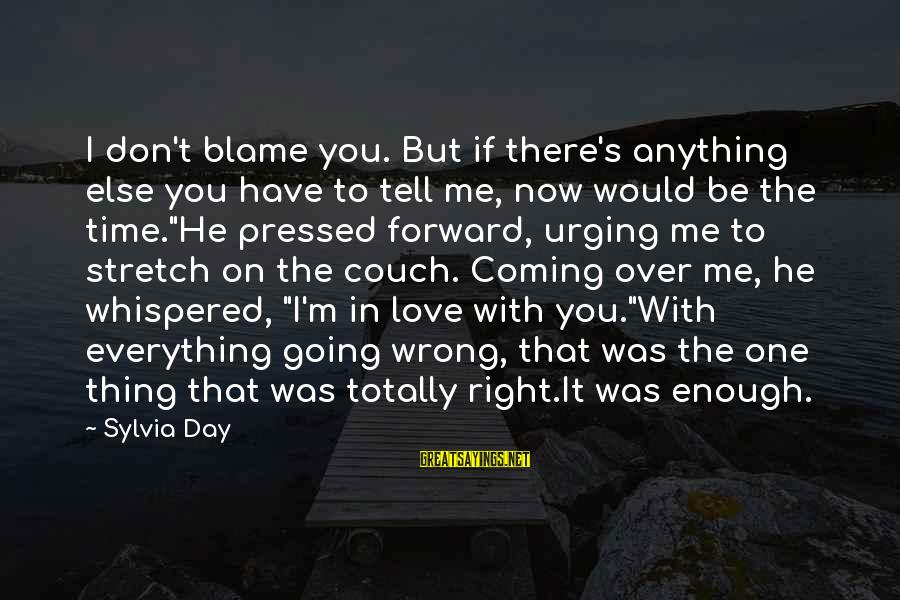 He Was Wrong Sayings By Sylvia Day: I don't blame you. But if there's anything else you have to tell me, now