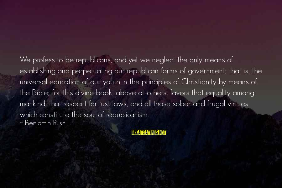 Heacen Sayings By Benjamin Rush: We profess to be republicans, and yet we neglect the only means of establishing and