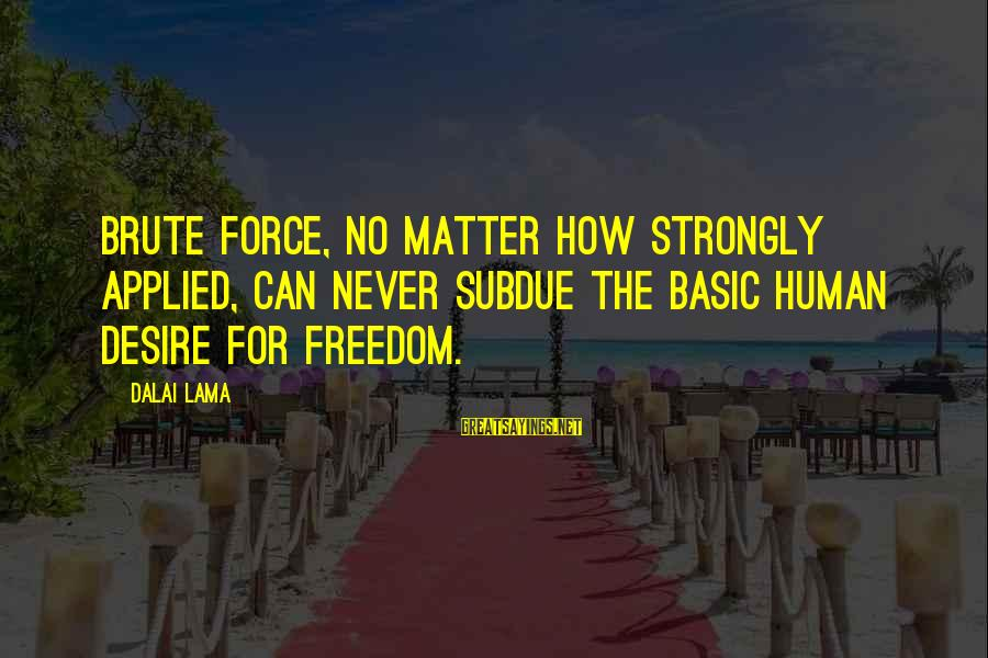 Heacen Sayings By Dalai Lama: Brute force, no matter how strongly applied, can never subdue the basic human desire for