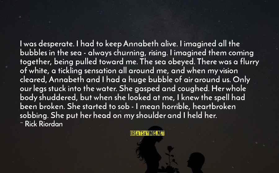 Heacen Sayings By Rick Riordan: I was desperate. I had to keep Annabeth alive. I imagined all the bubbles in