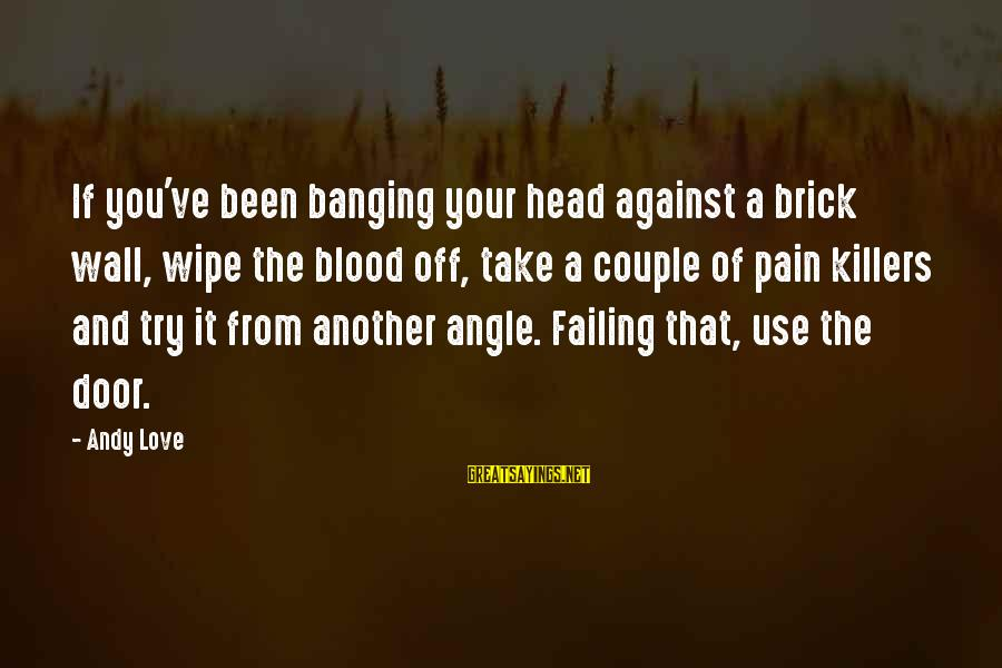 Head Banging Sayings By Andy Love: If you've been banging your head against a brick wall, wipe the blood off, take