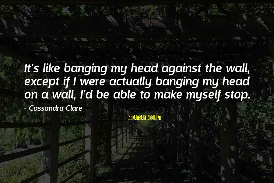 Head Banging Sayings By Cassandra Clare: It's like banging my head against the wall, except if I were actually banging my