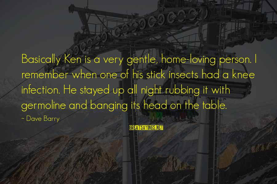 Head Banging Sayings By Dave Barry: Basically Ken is a very gentle, home-loving person. I remember when one of his stick