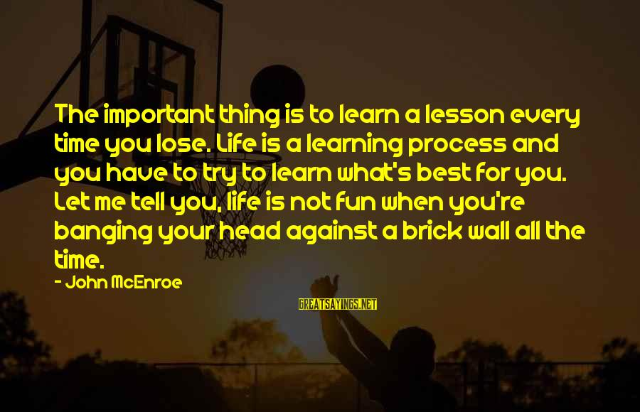 Head Banging Sayings By John McEnroe: The important thing is to learn a lesson every time you lose. Life is a