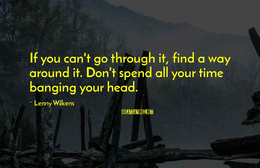 Head Banging Sayings By Lenny Wilkens: If you can't go through it, find a way around it. Don't spend all your