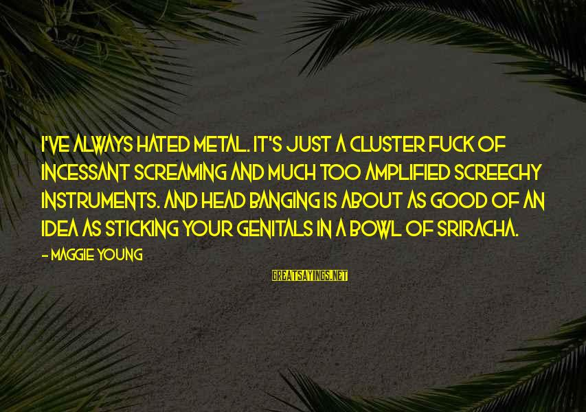 Head Banging Sayings By Maggie Young: I've always hated metal. It's just a cluster fuck of incessant screaming and much too