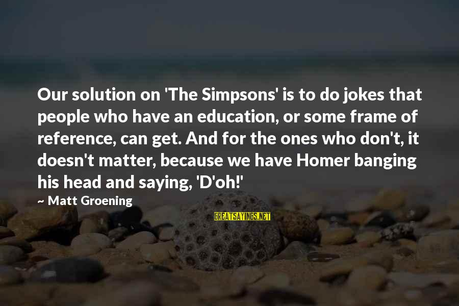 Head Banging Sayings By Matt Groening: Our solution on 'The Simpsons' is to do jokes that people who have an education,
