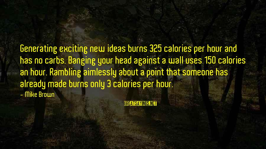Head Banging Sayings By Mike Brown: Generating exciting new ideas burns 325 calories per hour and has no carbs. Banging your