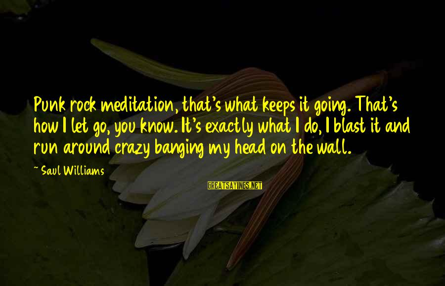 Head Banging Sayings By Saul Williams: Punk rock meditation, that's what keeps it going. That's how I let go, you know.