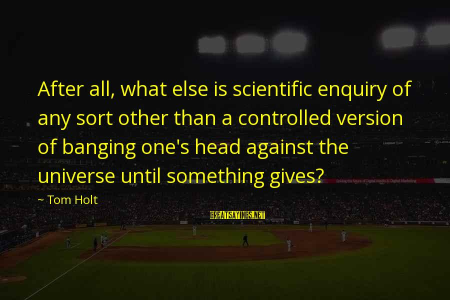 Head Banging Sayings By Tom Holt: After all, what else is scientific enquiry of any sort other than a controlled version