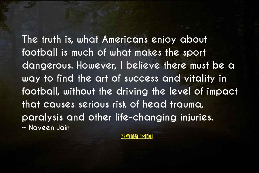 Head Injuries In Football Sayings By Naveen Jain: The truth is, what Americans enjoy about football is much of what makes the sport