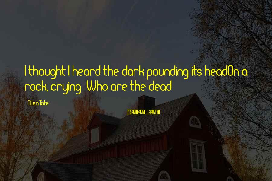 Head Pounding Sayings By Allen Tate: I thought I heard the dark pounding its headOn a rock, crying: Who are the