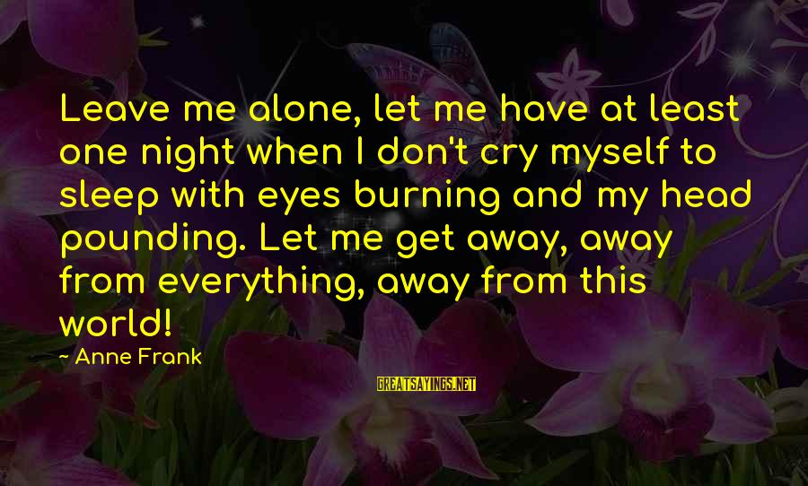 Head Pounding Sayings By Anne Frank: Leave me alone, let me have at least one night when I don't cry myself