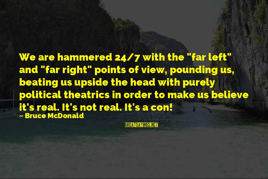"""Head Pounding Sayings By Bruce McDonald: We are hammered 24/7 with the """"far left"""" and """"far right"""" points of view, pounding"""