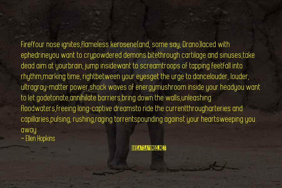 Head Pounding Sayings By Ellen Hopkins: Fire!Your nose ignites,flameless kerosene(and, some say, Drano)laced with ephedrineyou want to crypowdered demons bitethrough cartilage