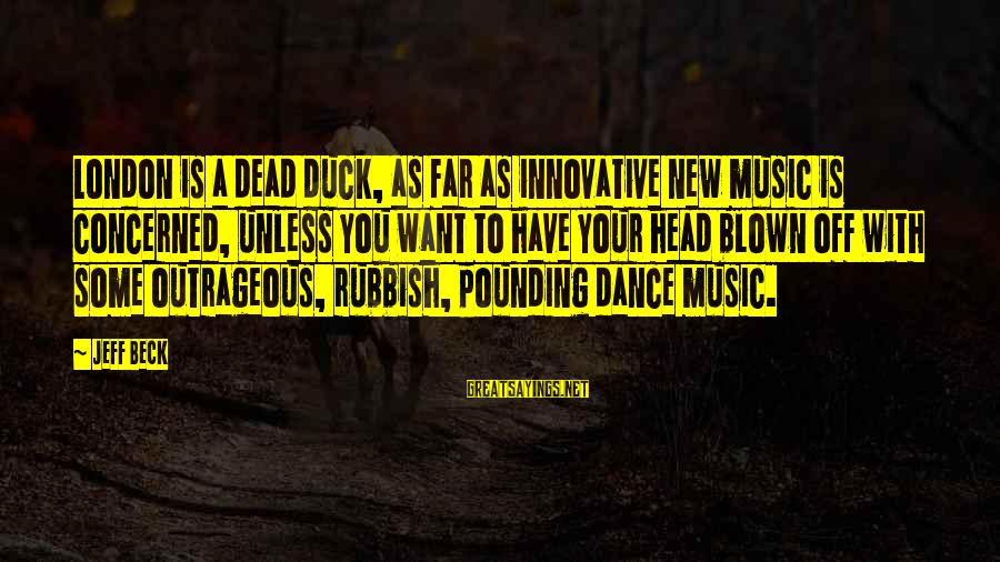 Head Pounding Sayings By Jeff Beck: London is a dead duck, as far as innovative new music is concerned, unless you