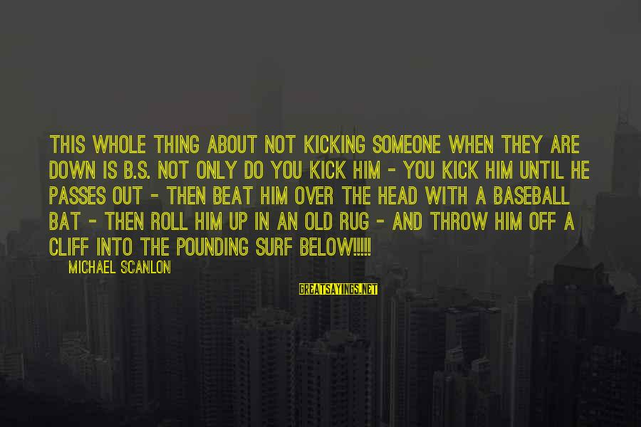 Head Pounding Sayings By Michael Scanlon: This whole thing about not kicking someone when they are down is b.s. Not only