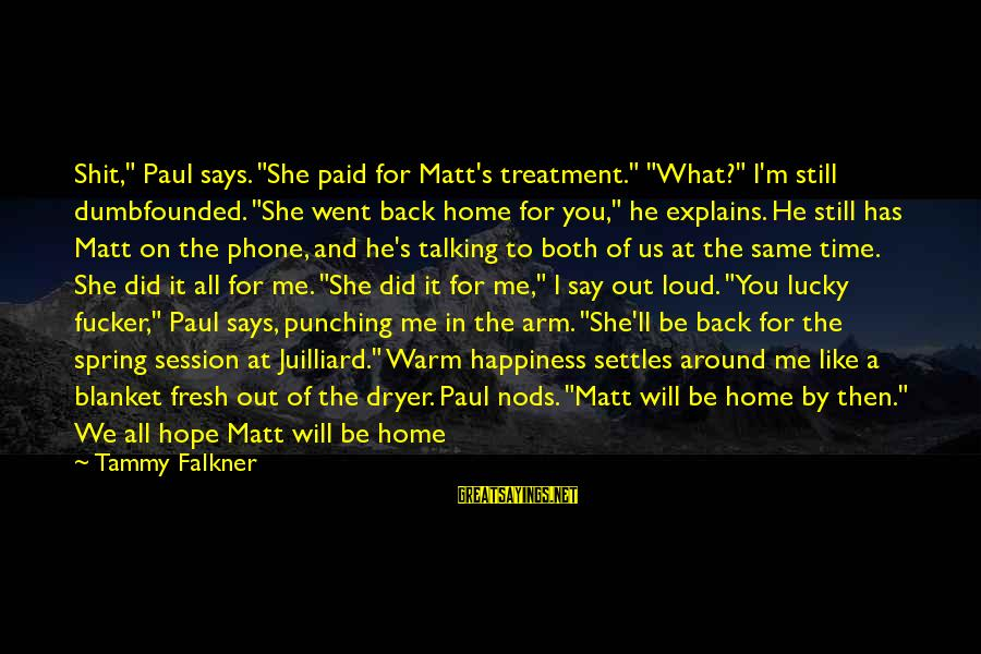 "Head Wrap Sayings By Tammy Falkner: Shit,"" Paul says. ""She paid for Matt's treatment."" ""What?"" I'm still dumbfounded. ""She went back"