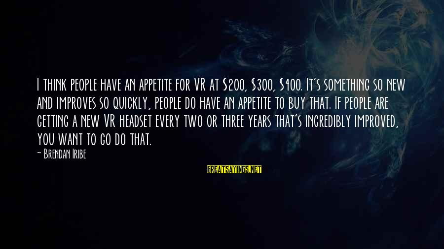 Headset Sayings By Brendan Iribe: I think people have an appetite for VR at $200, $300, $400. It's something so