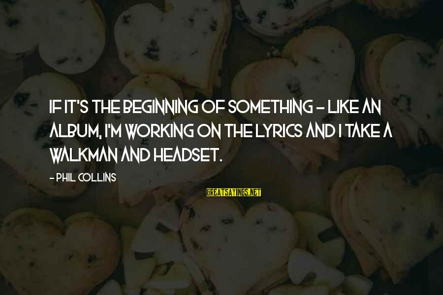 Headset Sayings By Phil Collins: If it's the beginning of something - like an album, I'm working on the lyrics