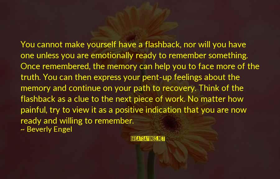 Healing Emotionally Sayings By Beverly Engel: You cannot make yourself have a flashback, nor will you have one unless you are