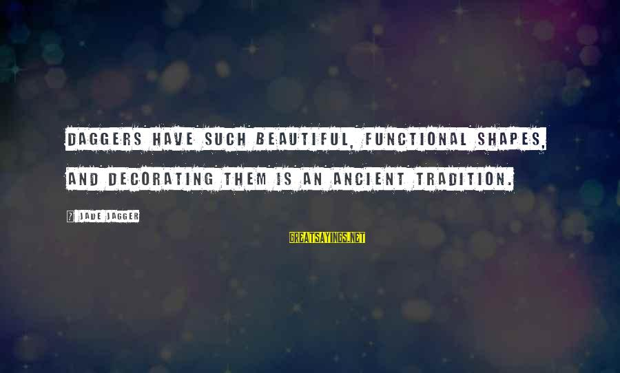 Healing Emotionally Sayings By Jade Jagger: Daggers have such beautiful, functional shapes, and decorating them is an ancient tradition.