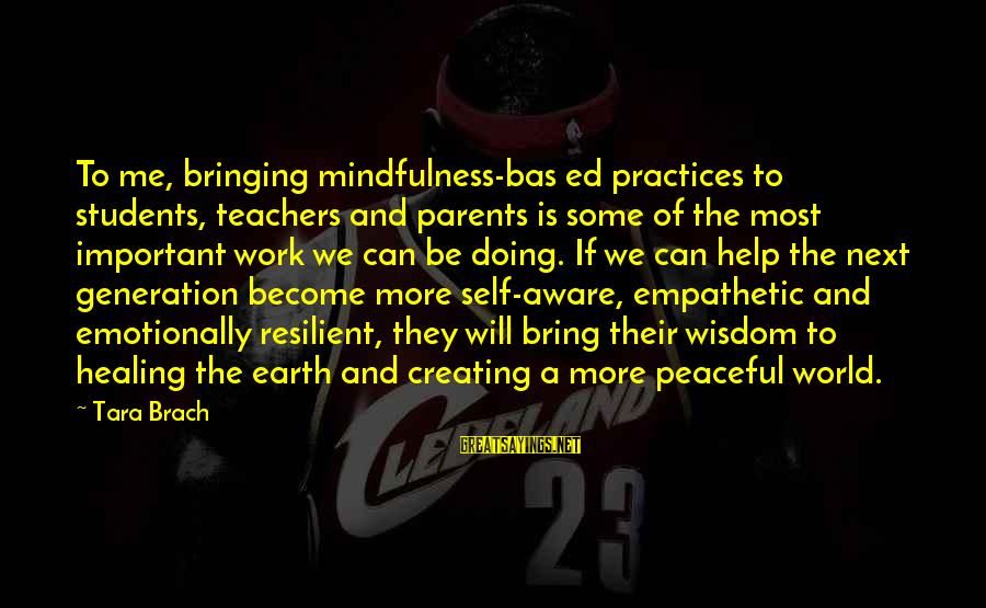 Healing Emotionally Sayings By Tara Brach: To me, bringing mindfulness-bas ed practices to students, teachers and parents is some of the