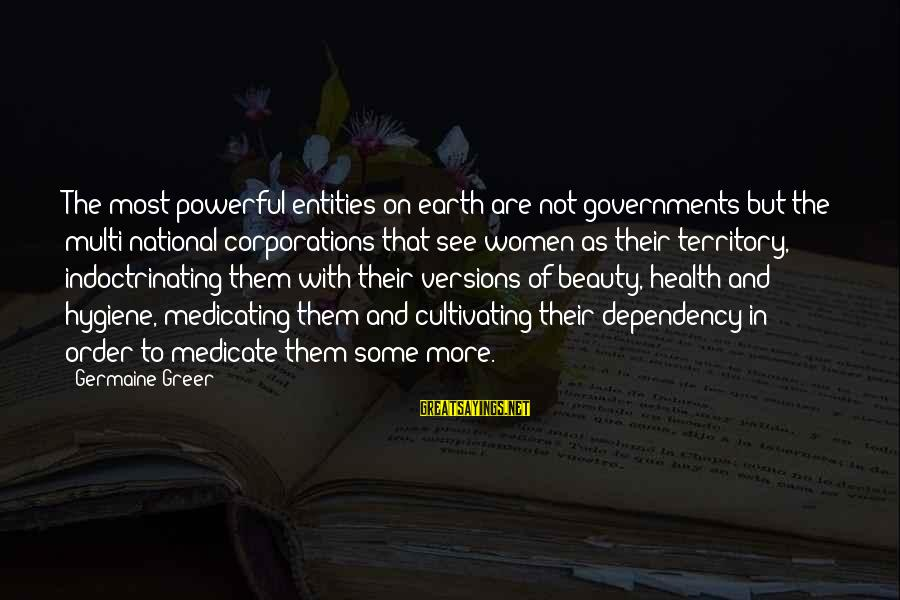 Health And Hygiene Sayings By Germaine Greer: The most powerful entities on earth are not governments but the multi-national corporations that see