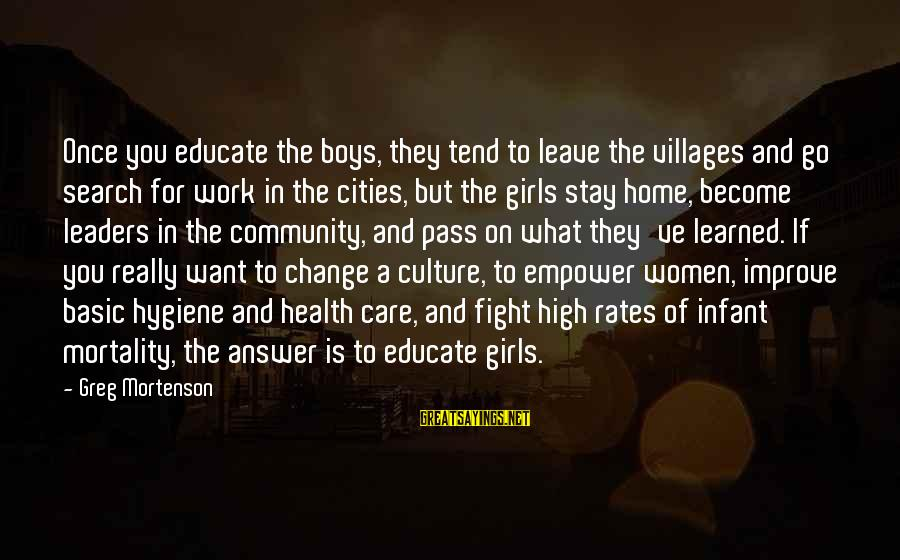 Health And Hygiene Sayings By Greg Mortenson: Once you educate the boys, they tend to leave the villages and go search for