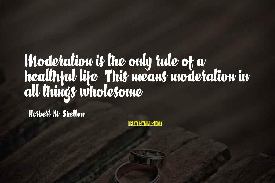 Health And Hygiene Sayings By Herbert M. Shelton: Moderation is the only rule of a healthful life. This means moderation in all things