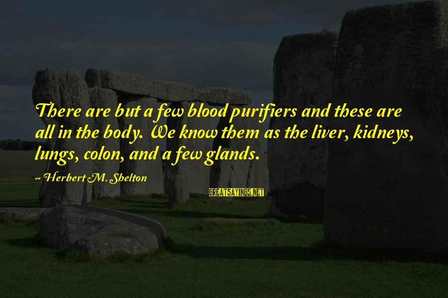 Health And Hygiene Sayings By Herbert M. Shelton: There are but a few blood purifiers and these are all in the body. We