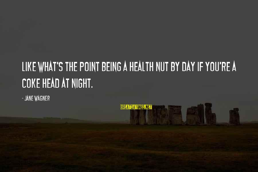 Health Nut Sayings By Jane Wagner: Like what's the point being a health nut by day if you're a coke head