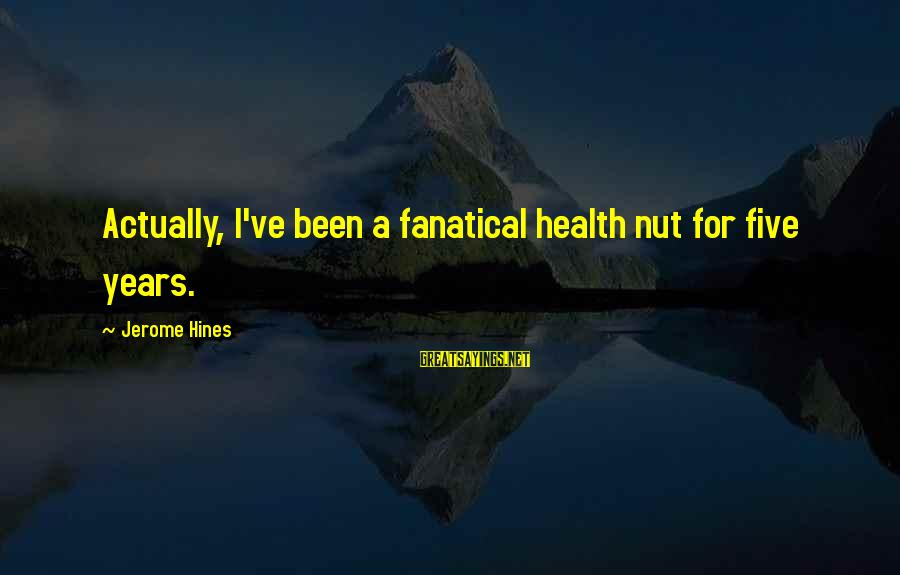Health Nut Sayings By Jerome Hines: Actually, I've been a fanatical health nut for five years.