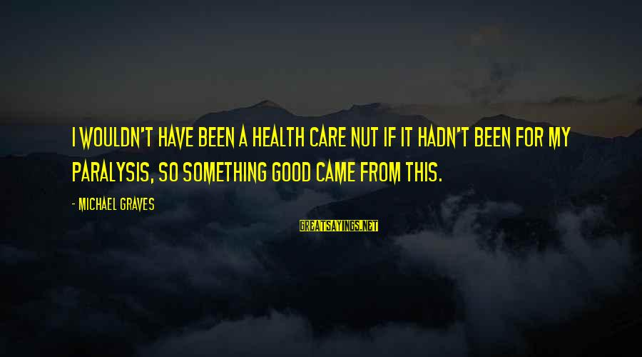 Health Nut Sayings By Michael Graves: I wouldn't have been a health care nut if it hadn't been for my paralysis,