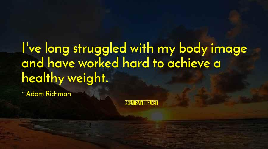 Healthy Body Image Sayings By Adam Richman: I've long struggled with my body image and have worked hard to achieve a healthy
