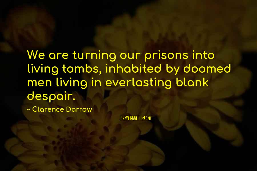 Healthy Body Image Sayings By Clarence Darrow: We are turning our prisons into living tombs, inhabited by doomed men living in everlasting
