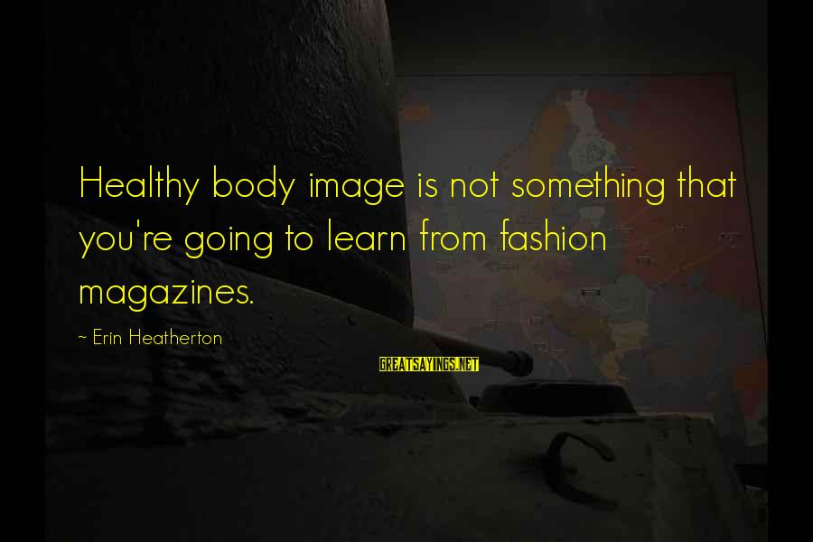 Healthy Body Image Sayings By Erin Heatherton: Healthy body image is not something that you're going to learn from fashion magazines.