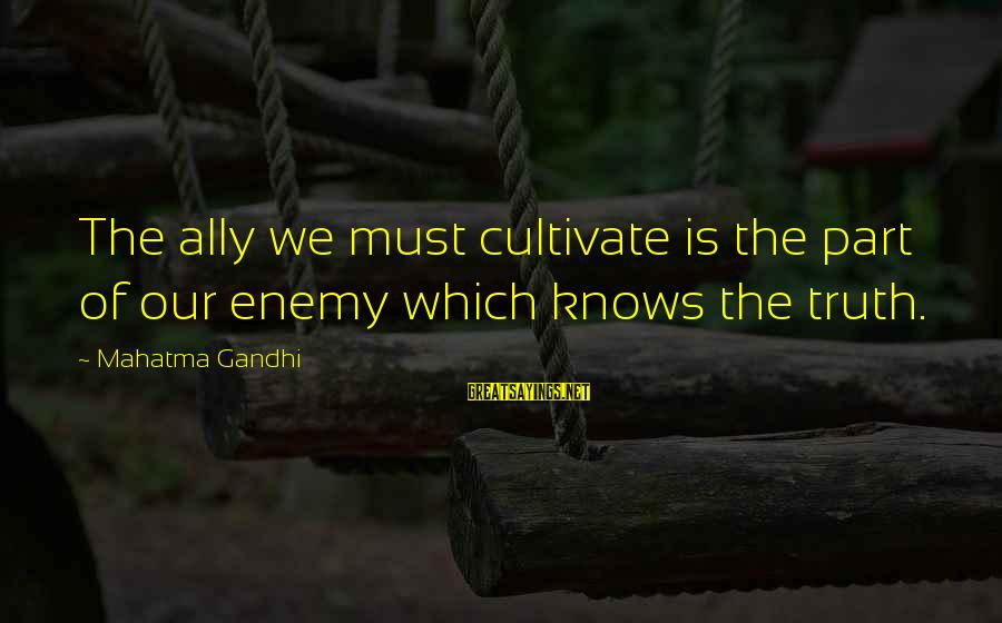 Healthy Body Image Sayings By Mahatma Gandhi: The ally we must cultivate is the part of our enemy which knows the truth.
