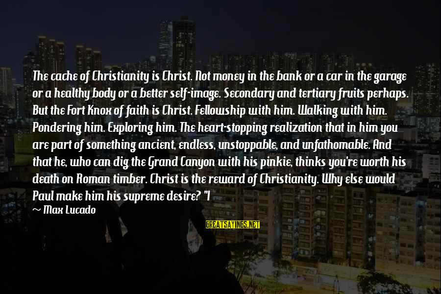 Healthy Body Image Sayings By Max Lucado: The cache of Christianity is Christ. Not money in the bank or a car in