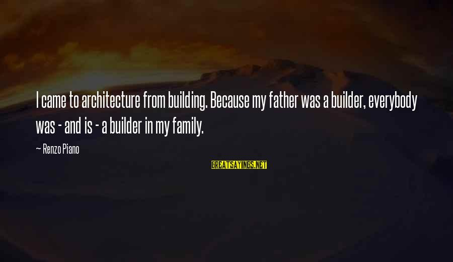 Healthy Body Image Sayings By Renzo Piano: I came to architecture from building. Because my father was a builder, everybody was -