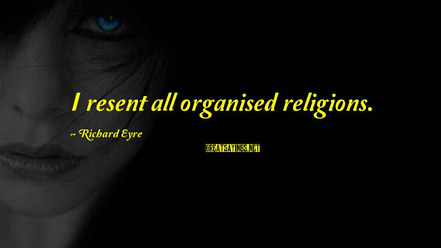 Healthy Body Image Sayings By Richard Eyre: I resent all organised religions.