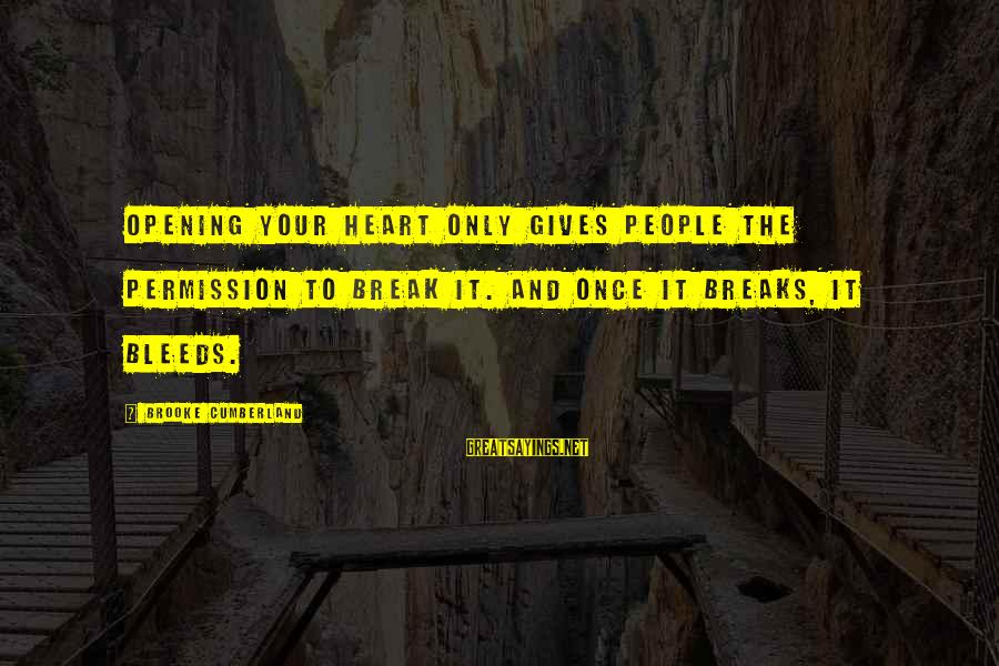 Heart Bleeds For You Sayings By Brooke Cumberland: Opening your heart only gives people the permission to break it. And once it breaks,