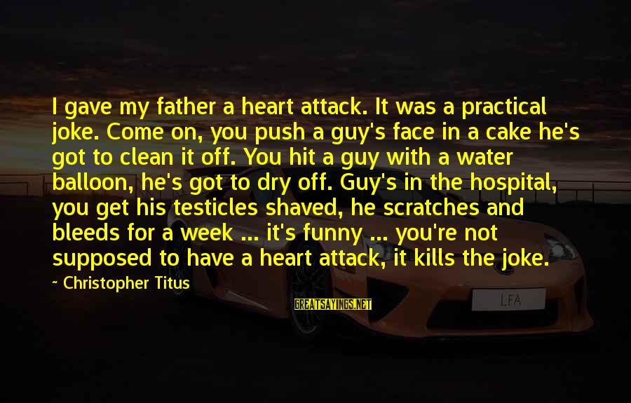 Heart Bleeds For You Sayings By Christopher Titus: I gave my father a heart attack. It was a practical joke. Come on, you