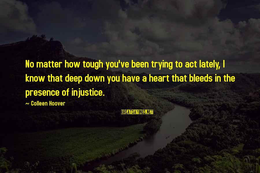 Heart Bleeds For You Sayings By Colleen Hoover: No matter how tough you've been trying to act lately, I know that deep down