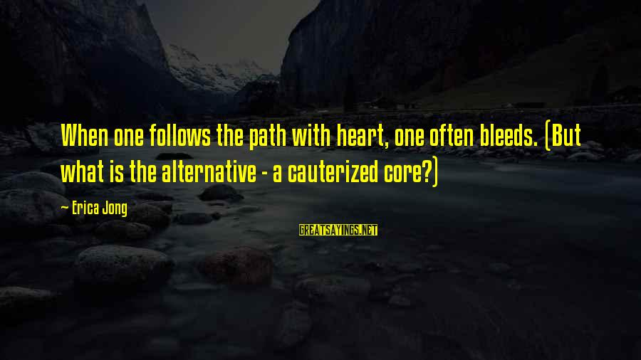 Heart Bleeds For You Sayings By Erica Jong: When one follows the path with heart, one often bleeds. (But what is the alternative