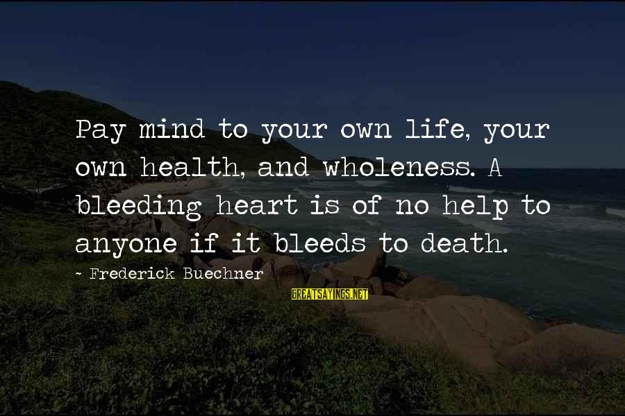 Heart Bleeds For You Sayings By Frederick Buechner: Pay mind to your own life, your own health, and wholeness. A bleeding heart is