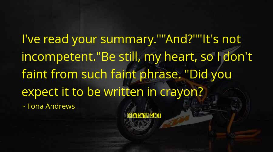 """Heart Bleeds For You Sayings By Ilona Andrews: I've read your summary.""""""""And?""""""""It's not incompetent.""""Be still, my heart, so I don't faint from such"""