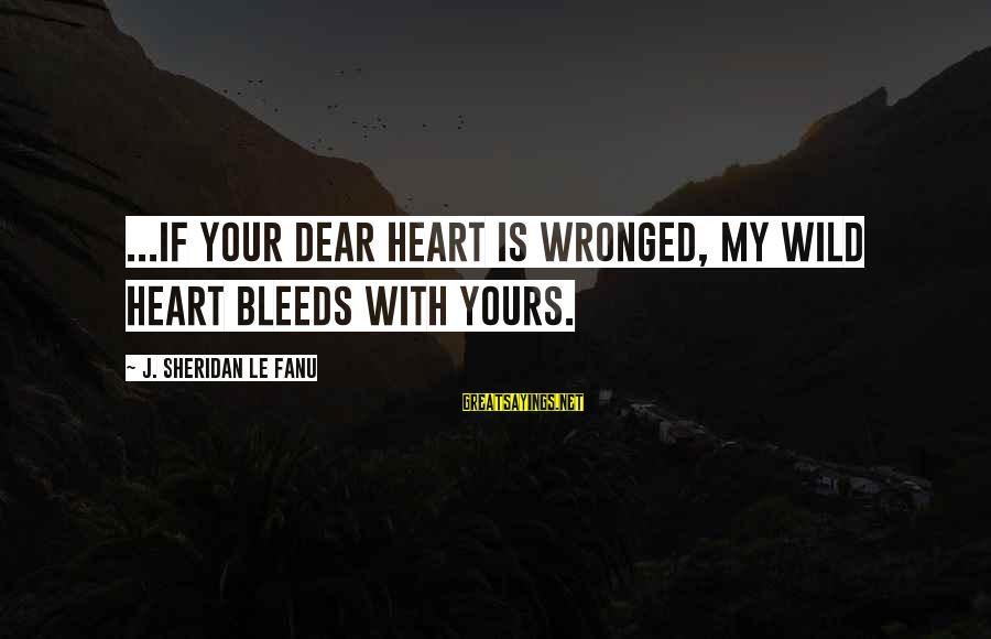 Heart Bleeds For You Sayings By J. Sheridan Le Fanu: ...if your dear heart is wronged, my wild heart bleeds with yours.